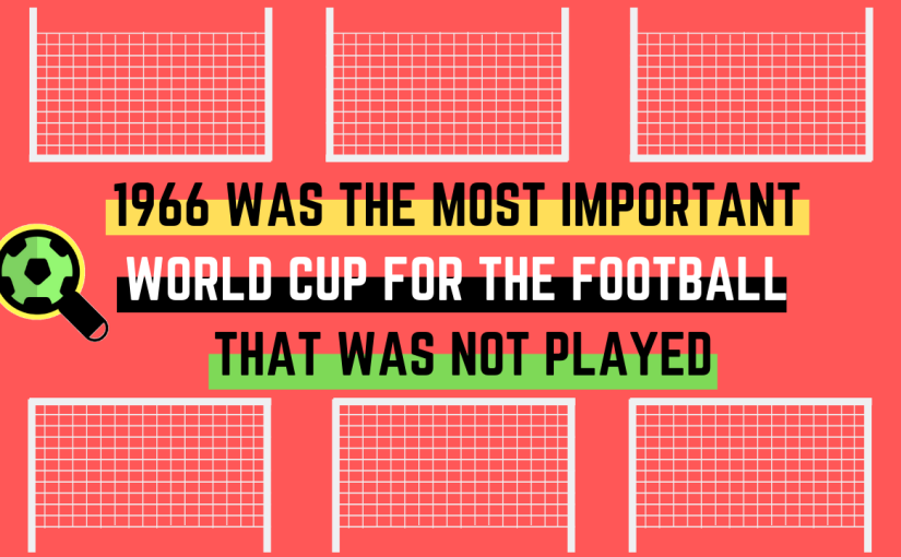 1966 Was the Most Important World Cup for the Football That Was NotPlayed