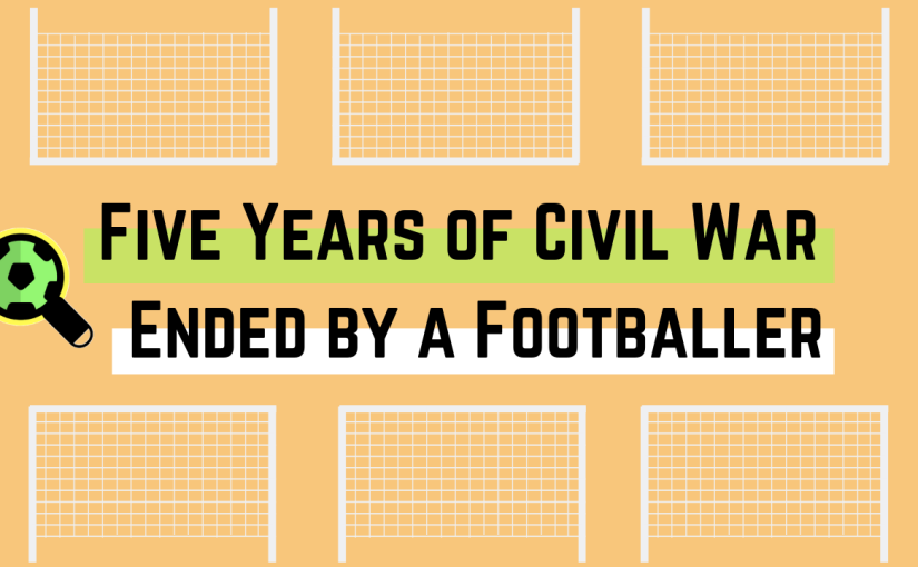 Five Years of Civil War – Ended by a Footballer